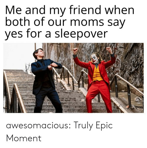 epic: Me and my friend when  both of our moms say  yes for a sleepover awesomacious:  Truly Epic Moment