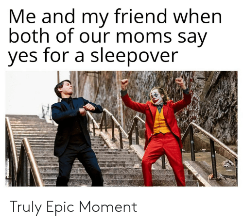 epic: Me and my friend when  both of our moms say  yes for a sleepover Truly Epic Moment