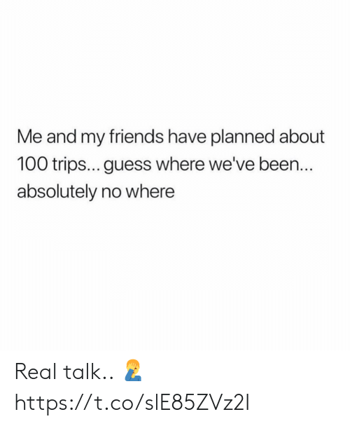 Friends, Guess, and Been: Me and my friends have planned about  100 trips... guess where we've been.  absolutely no where Real talk.. 🤦♂️ https://t.co/slE85ZVz2I