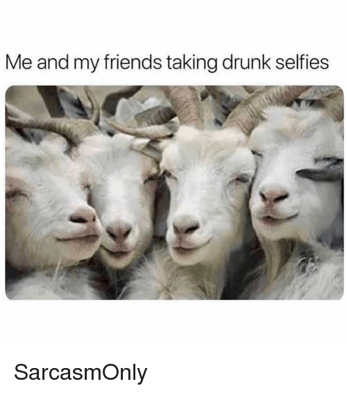 Drunk, Friends, and Funny: Me and my friends taking drunk selfies SarcasmOnly