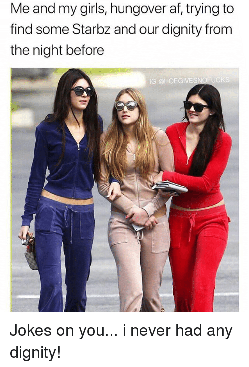 Af, Girls, and Jokes: Me and my girls, hungover af, trying to  find some Starbz and our dignity from  the night before  IG @HOEGIVESNOFUCKS Jokes on you... i never had any dignity!