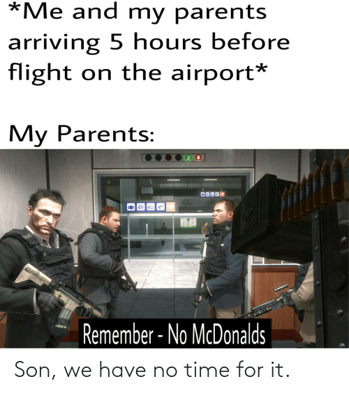 McDonalds, Parents, and Flight: *Me and my parents  arriving 5 hours before  flight on the airport*  My Parents:  3EMAR  Remember - No McDonalds Son, we have no time for it.