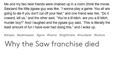 """Bitch, Friends, and Saw: Me and my two best friends were chained up in a room (think the movie  Saw)and the little jigsaw guy was like, """"I wanna play a game. You all are  going to die if you don't cut off your feet,"""" and one friend was like, """"Do it  coward, kill us,"""" and the other said, """"You're a lil bitch, are you a lil bitch,  murder boy?"""" And I laughed and the jigsaw quv said, """"This is literally the  least amount of fun I have ever had doing this,"""" and I woke up.  Why the Saw franchise died"""