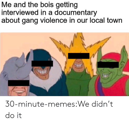 Memes, Target, and Tumblr: Me and the bois getting  interviewed in a documentary  about gang violence in our local town 30-minute-memes:We didn't do it