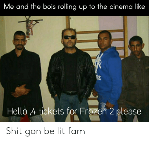 gon: Me and the bois rolling up to the cinema like  SE  Hello ,4 tickets for Frozen 2 please Shit gon be lit fam