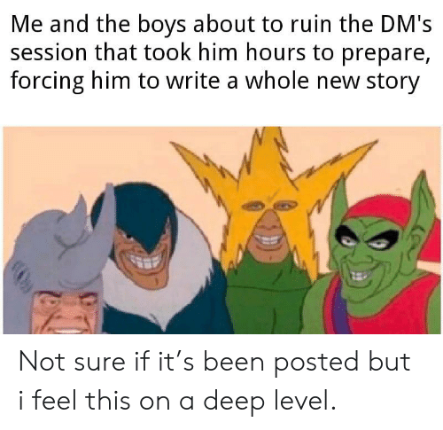 DnD, Been, and Boys: Me and the boys about to ruin the DM's  session that took him hours to prepare,  forcing him to write a whole new story Not sure if it's been posted but i feel this on a deep level.