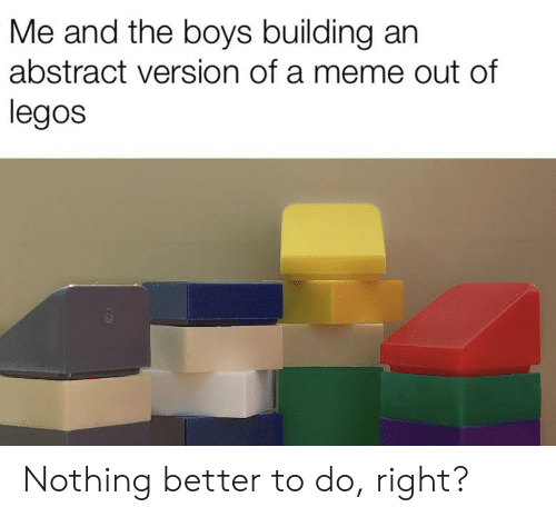 Legos: Me and the boys building an  abstract version of a meme out of  legos Nothing better to do, right?