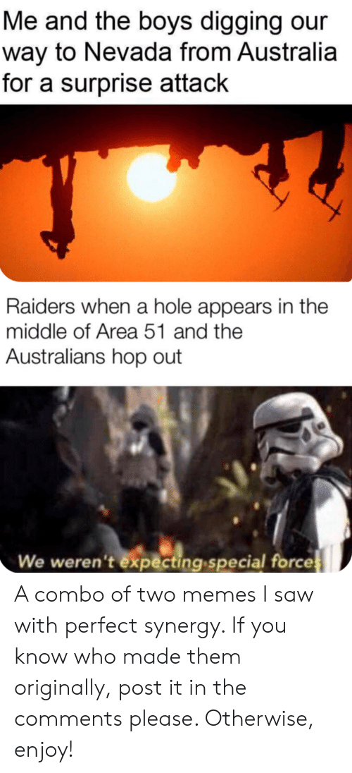 Memes, Reddit, and Saw: Me and the boys digging our  way to Nevada from Australia  for a surprise attack  Raiders when a hole appears in the  middle of Area 51 and the  Australians hop out  We weren't expecting special forces A combo of two memes I saw with perfect synergy. If you know who made them originally, post it in the comments please. Otherwise, enjoy!