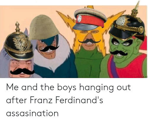 History, Boys, and The Boys: Me and the boys hanging out after Franz Ferdinand's assasination