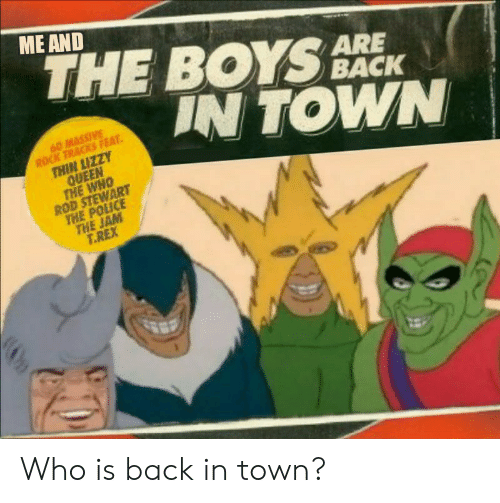 Police, Thin Lizzy, and Queen: ME AND  THE BOYS  IN TOWN  ARE  BACK  60 MASSIVE  ROCK TRACKS FEAT  THIN LIZZY  QUEEN  THE WHO  ROD STEWART  THE POLICE  THE JAM  T.REX Who is back in town?