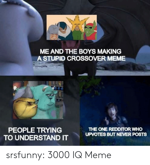 Meme, Tumblr, and Blog: ME AND THE BOYS MAKING  A STUPID CROSSOVER MEME  PEOPLE TRYING  TO UNDERSTAND IT  THE ONE REDDITOR WHO  UPVOTES BUT NEVER POSTS srsfunny:  3000 IQ Meme