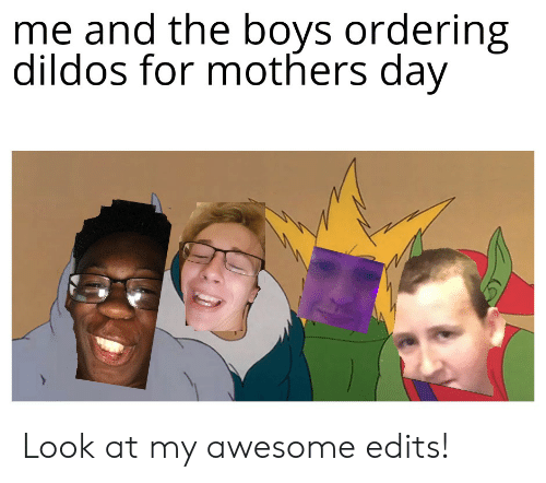 Mother's Day, Awesome, and Mothers: me and the boys ordering  dildos for mothers day Look at my awesome edits!