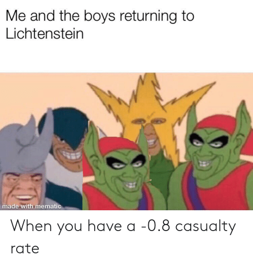 Boys, Lichtenstein, and You: Me and the boys returning to  Lichtenstein  made with mematic When you have a -0.8 casualty rate