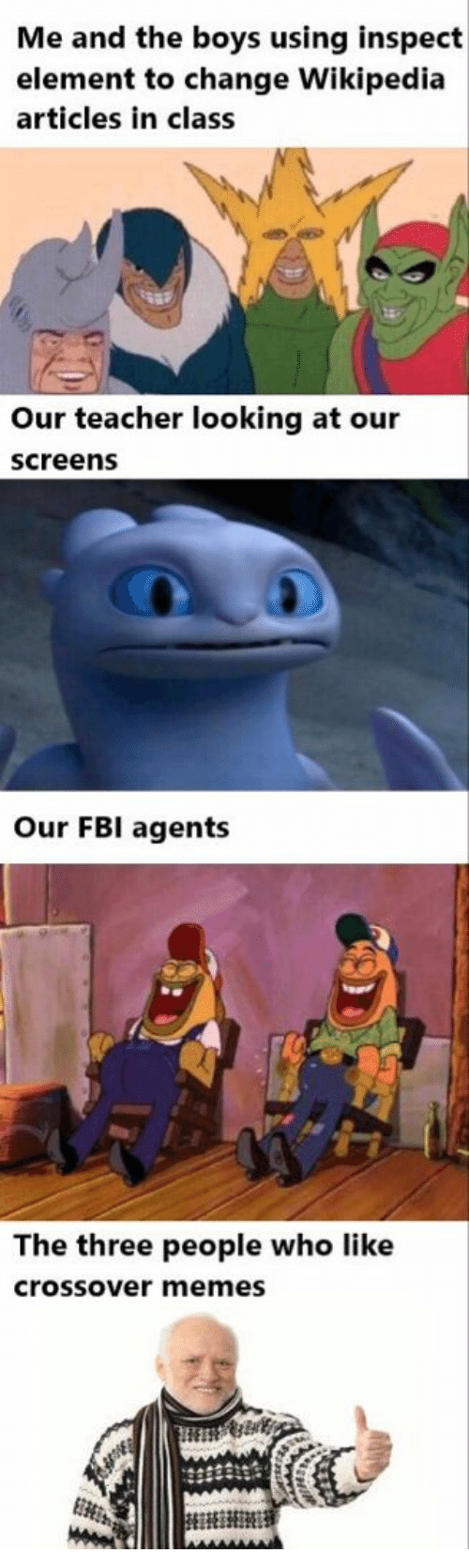 Fbi, Memes, and Teacher: Me and the boys using inspect  element to change Wikipedia  articles in class  Our teacher looking at our  screens  Our FBI agents  The three people who like  crossover memes