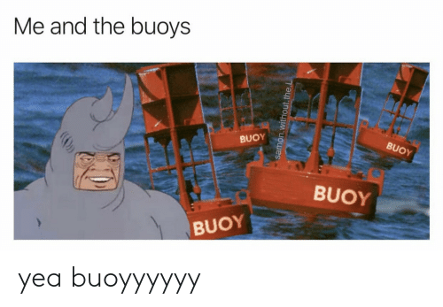Yea, And, and The: Me and the buoys  BUOY  BUOY  BUOY  BUOY  samon.without.the.L yea buoyyyyyy