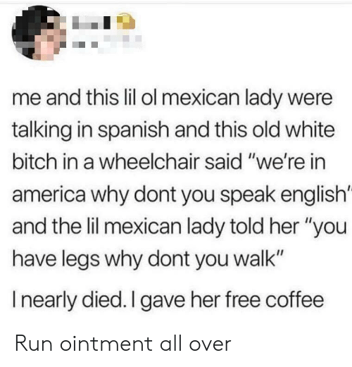 "America, Bitch, and Run: me and this lil ol mexican lady were  talking in spanish and this old white  bitch in a wheelchair said ""we're in  america why dont you speak english'  and the lil mexican lady told her ""you  have legs why dont you walk""  I nearly died. I gave her free coffee Run ointment all over"