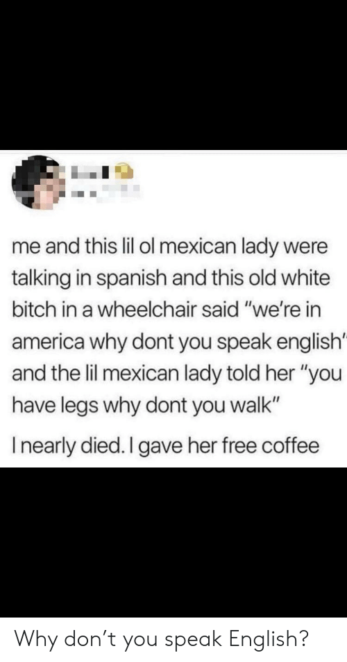 "America, Bitch, and Spanish: me and this lil ol mexican lady were  talking in spanish and this old white  bitch in a wheelchair said ""we're in  america why dont you speak english'  and the lil mexican lady told her ""you  have legs why dont you walk""  Inearly died. I gave her free coffee Why don't you speak English?"