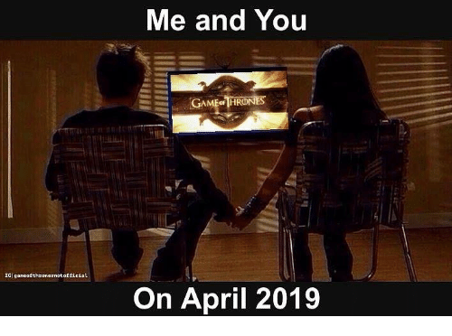 Game of Thrones, April, and You: Me and You  IGIgancofthronesnotofficial  On April 2019