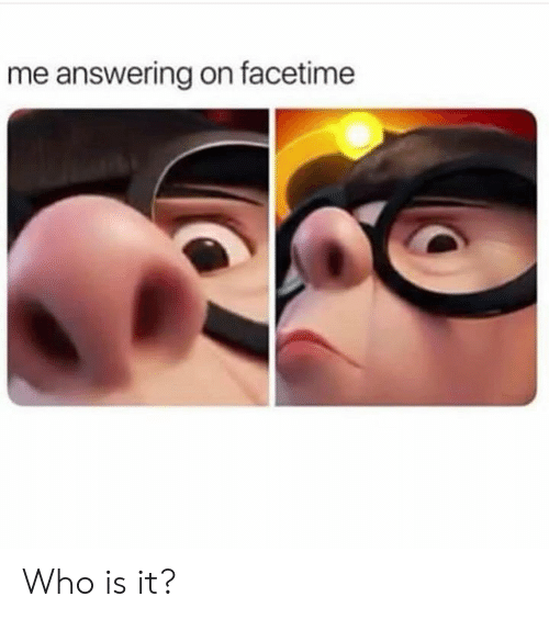 answering: me answering on facetime Who is it?