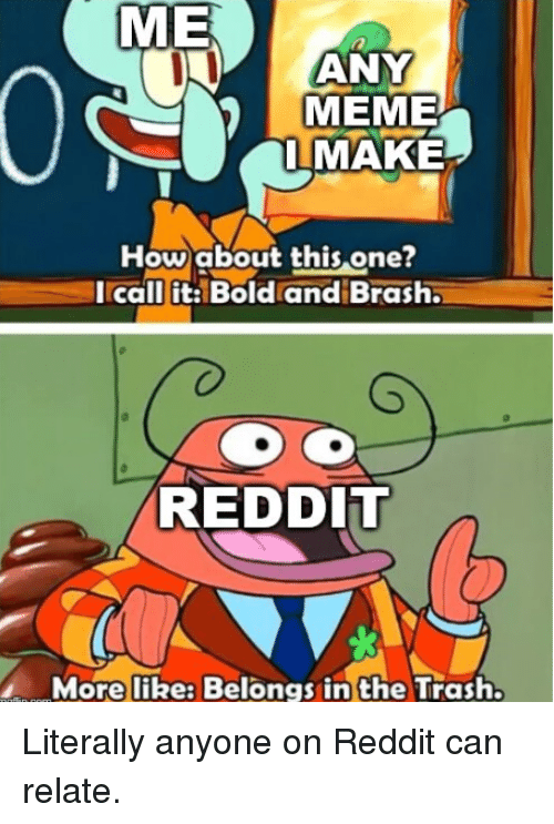 Meme, Reddit, and Trash: ME  ANY  MEME  IMAKE  Howabout this one?  Icall it: Bold and Brash  RED DIl  More like: Belongs in the Trash. Literally anyone on Reddit can relate.