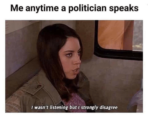 politician: Me anytime a politician speaks  I wasn't listening but I strongly disagree