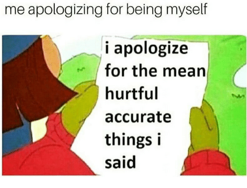Mean, For, and Accurate: me apologizing for being myself  i apologize  for the mean  hurtful  accurate  things i  said
