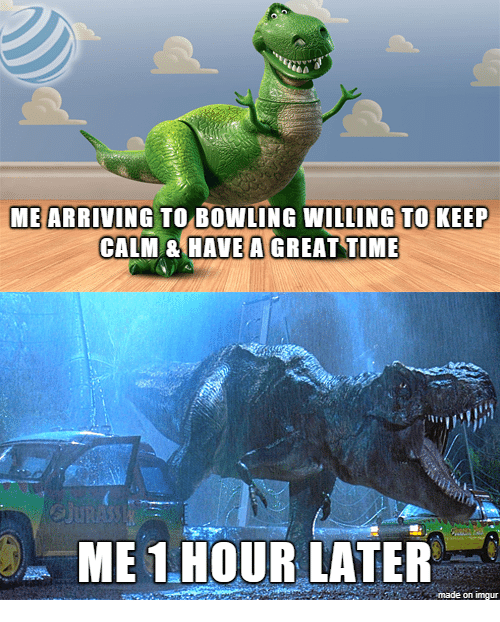 Bowling, Imgur, and Keep Calm: ME ARRIVING TO BOWLING WILLING TO KEEP  CALM & HAVE A GREAT TIME  ME 1.HOUR LATER  made on imgur