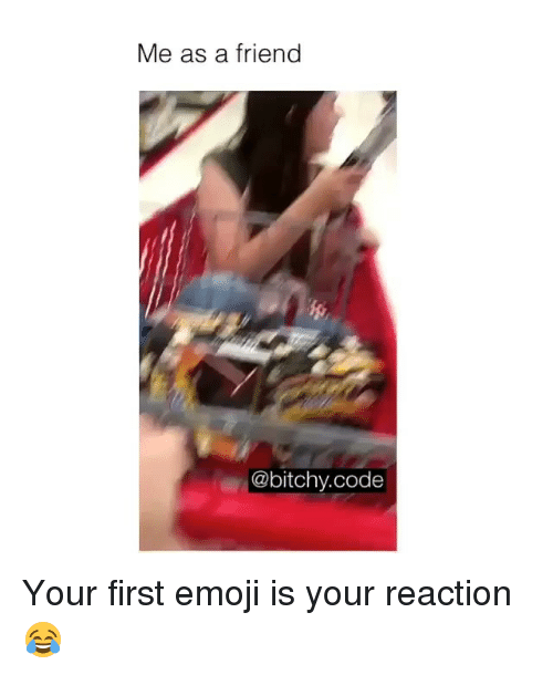 Emoji, Memes, and 🤖: Me as a friend  @bitchy.code Your first emoji is your reaction😂