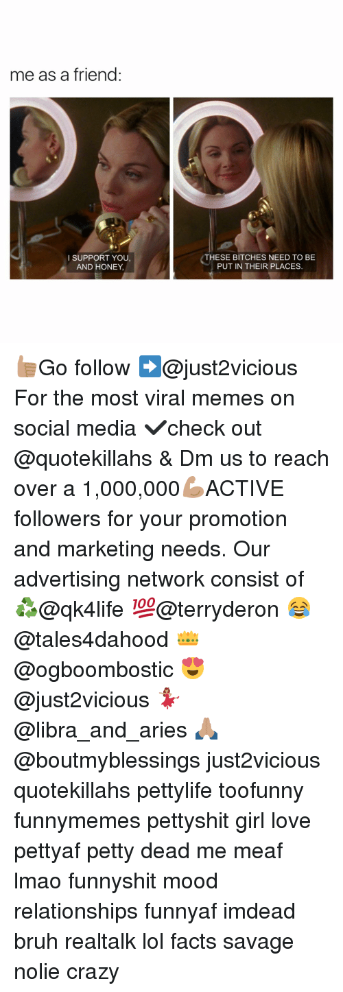 Memes, Social Media, and Libra: me as a friend  I SUPPORT YOU,  AND HONEY,  THESE BITCHES NEED TO BE  PUT IN THEIR PLACES. 👍🏽Go follow ➡@just2vicious For the most viral memes on social media ✔check out @quotekillahs & Dm us to reach over a 1,000,000💪🏽ACTIVE followers for your promotion and marketing needs. Our advertising network consist of ♻@qk4life 💯@terryderon 😂@tales4dahood 👑@ogboombostic 😍@just2vicious 💃🏽@libra_and_aries 🙏🏽@boutmyblessings just2vicious quotekillahs pettylife toofunny funnymemes pettyshit girl love pettyaf petty dead me meaf lmao funnyshit mood relationships funnyaf imdead bruh realtalk lol facts savage nolie crazy