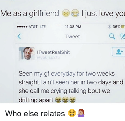 Crying, Love, and Memes: Me as a girlfriend  I just love yo  AT&T LTE  11:38 PM  36%  Tweet  ITweetRealShit  Seen my gf everyday for two weeks  straight I ain't seen her in two days and  she call me crying talking bout we  drifting apart Who else relates 😫🤷🏽‍♀️