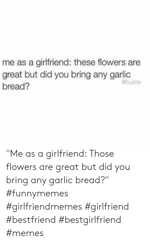 """Garlic Bread: me as a girlfriend: these flowers are  great but did you bring any garlic  @bustle  bread? """"Me as a girlfriend: Those flowers are great but did you bring any garlic bread?"""" #funnymemes #girlfriendmemes #girlfriend #bestfriend #bestgirlfriend #memes"""