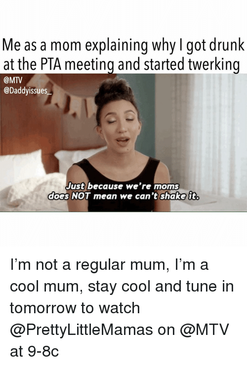 Drunk, Moms, and Mtv: Me as a mom explaining why I got drunk  at the PTA meeting and started twerking  @MTV  @Daddyissues  Just because we're moms  does NOT mean we can't shake it. I'm not a regular mum, I'm a cool mum, stay cool and tune in tomorrow to watch @PrettyLittleMamas on @MTV at 9-8c