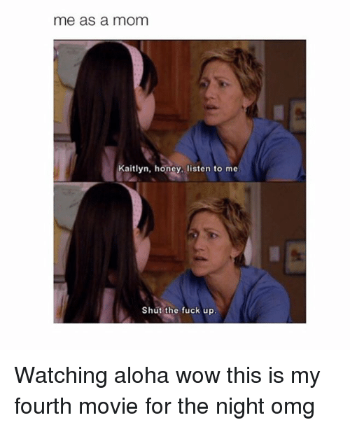 Fucking, Honey, I Shrunk the Kids, and Moms: me as a mom  Kaitlyn, honey, listen to me.  Shut the fuck up Watching aloha wow this is my fourth movie for the night omg