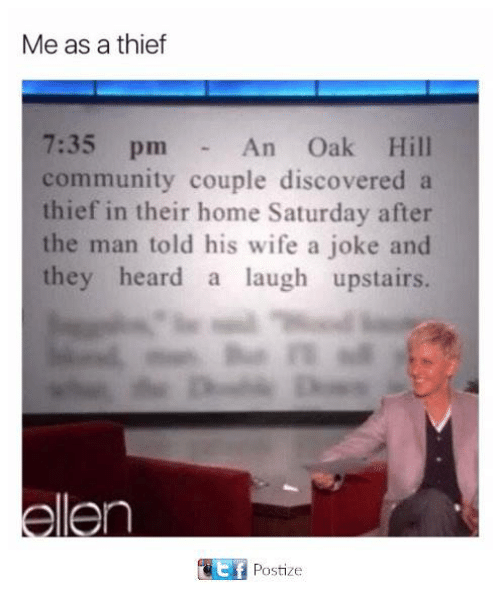 Community, Funny, and Tumblr: Me as a thief  7:35 pm  community couple discovered a  thief in their home Saturday after  the man told his wife a joke and  they heard a laugh upstairs.  An Oak Hill  aEf Postize