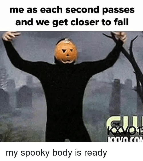 Closers: me as each second passes  and we get closer to fall my spooky body is ready