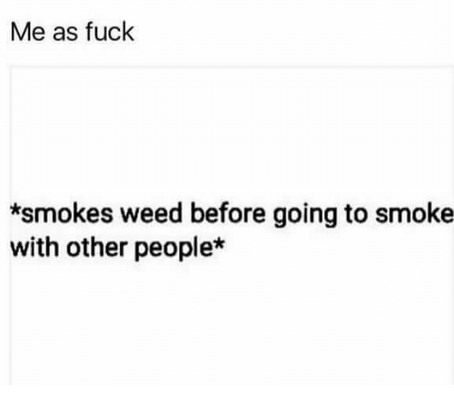 Weed, Fuck, and Marijuana: Me as fuck  *smokes weed before going to smoke  with other people*