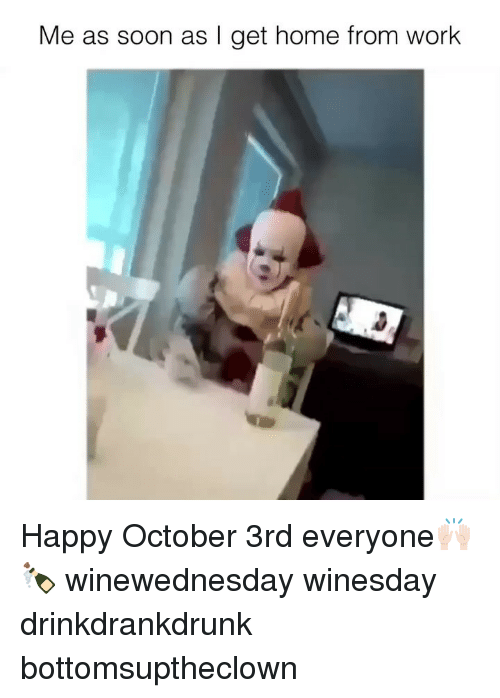 Funny, Soon..., and Work: Me as soon as I get home from work Happy October 3rd everyone🙌🏻🍾 winewednesday winesday drinkdrankdrunk bottomsuptheclown