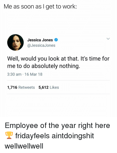 Funny, Soon..., and Work: Me as soon as I get to work:  Jessica Jones  @JessicaJones  Well, would you look at that. It's time for  me to do absolutely nothing.  3:30 am 16 Mar 18  1,716 Retweets 5,612 Likes Employee of the year right here🏆 fridayfeels aintdoingshit wellwellwell