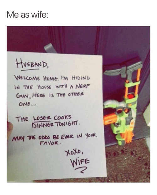 Relationships, Home, and House: Me as wife:  HVSsBAND  NELCOME HOMe. IM HIDING  IN THE HoUSE WITH A NERF  GUN, HERE IS 껴 OTHER  ONE.  THE LOSEr Cooks  DINNER TONIGHT  MAY THE ODDS BE EVER IN YOUR  FAVOR  XoXo,  WIFE