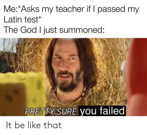 Be Like, God, and Teacher: Me:*Asks my teacher if I passed my  Latin test*  The God I just summoned:  PRETTY SURE you failed It be like that