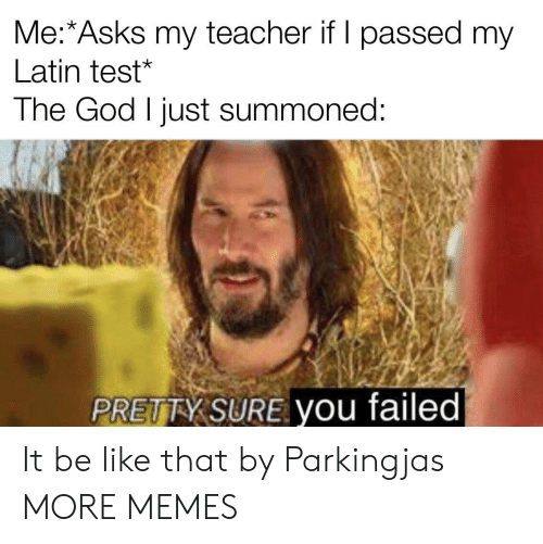 my teacher: Me:*Asks my teacher if I passed my  Latin test*  The God I just summoned:  PRETTY SURE you failed It be like that by Parkingjas MORE MEMES