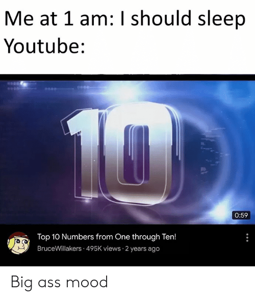 top 10: Me at 1 am: I should sleep  Youtube:  10  0:59  Top 10 Numbers from One through Ten!  BruceWillakers 495K views 2 years ago Big ass mood