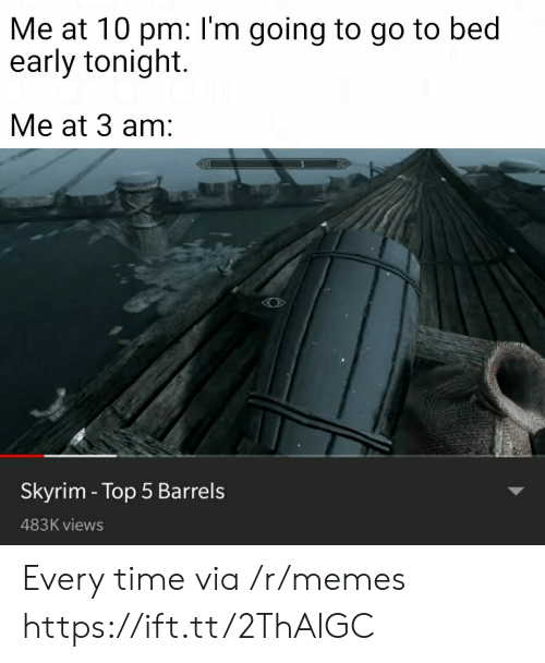 Memes, Skyrim, and Time: Me at 10 pm: l'm going to go to bed  early tonight.  Me at 3 am:  Skyrim - Top 5 Barrels  483K views Every time via /r/memes https://ift.tt/2ThAlGC