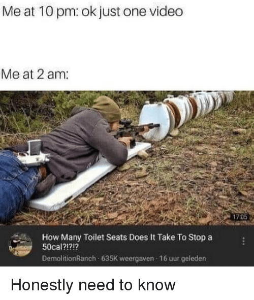 Video, Dank Memes, and How: Me at 10 pm: ok just one video  Me at 2 am  1705  How Many Toilet Seats Does It Take To Stop a  50cal?1?1?  DemolitionRanch 635K weergaven 16 uur geleden Honestly need to know