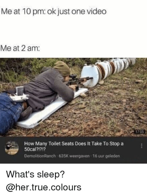 Memes, True, and Video: Me at 10 pm: ok just one video  Me at 2 am:  1705  How Many Toilet Seats Does It Take To Stop a  50cal?17!?  DemolitionRanch 635K weergaven 16 uur geleden What's sleep? @her.true.colours