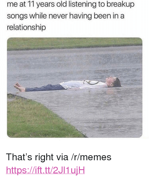 """breakup songs: me at 11 years old listening to breakup  songs while never having been in a  relationship <p>That's right via /r/memes <a href=""""https://ift.tt/2Jl1ujH"""">https://ift.tt/2Jl1ujH</a></p>"""