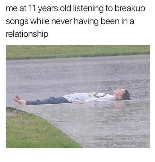Songs, Girl Memes, and Old: me at 11 years old listening to breakup  songs while never having been in a  relationship