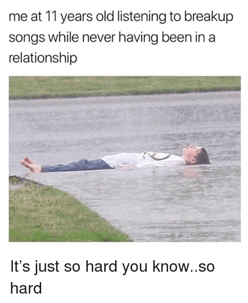 breakup songs: me at 11 years old listening to breakup  songs while never having been in a  relationship It's just so hard you know..so hard