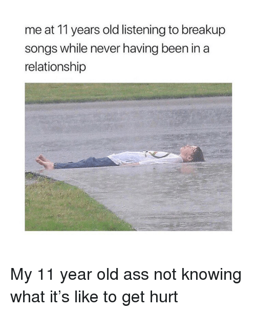 breakup songs: me at 11 years old listening to breakup  songs while never having been in a  relationship My 11 year old ass not knowing what it's like to get hurt
