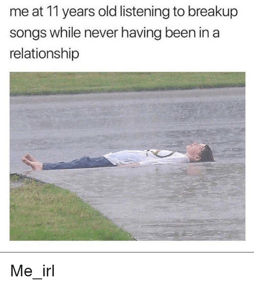Songs, Old, and In a Relationship: me at 11 years old listening to breakup  songs while never having been in a  relationship Me_irl